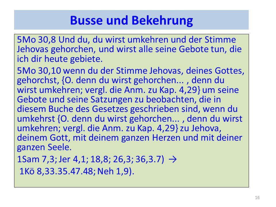 Busse und Bekehrung 5Mo 30,8Und du, du wirst umkehren und der Stimme Jehovas gehorchen, und wirst alle seine Gebote tun, die ich dir heute gebiete. 5M