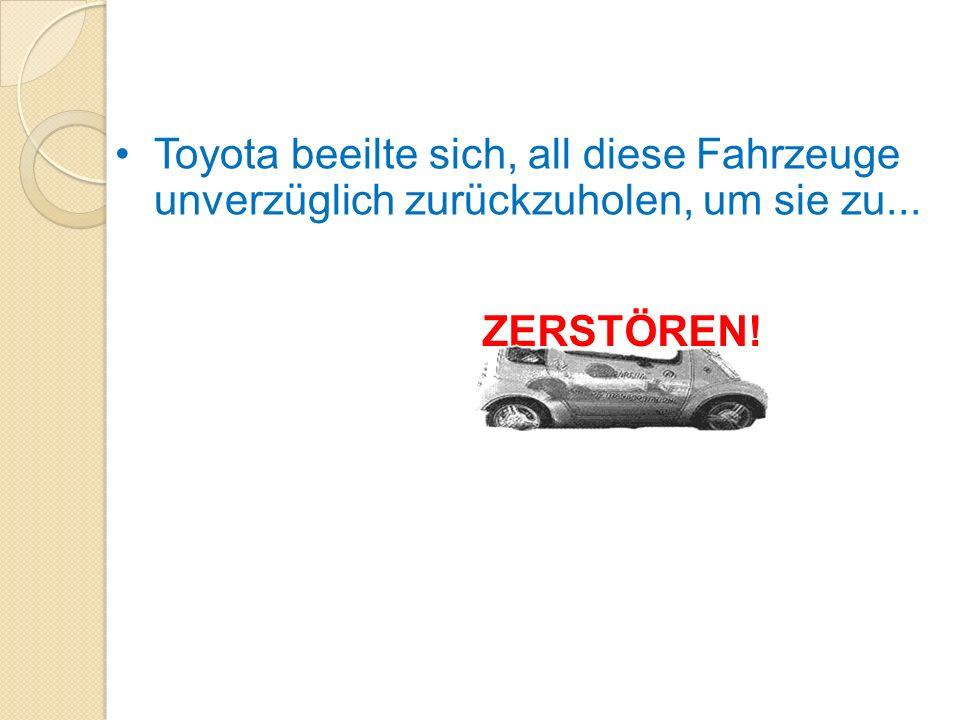 Toyota beeilte sich, all diese Fahrzeuge unverzüglich zurückzuholen, um sie zu... ZERSTÖREN!