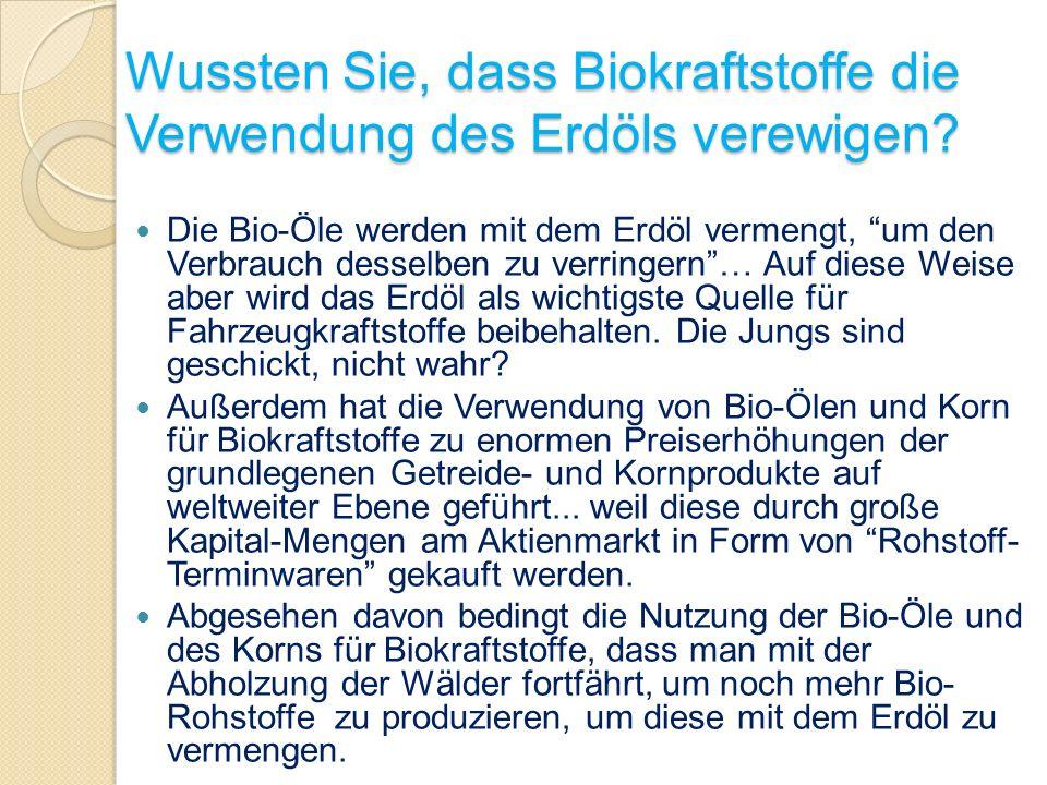 Wussten Sie, dass Biokraftstoffe die Verwendung des Erdöls verewigen? Die Bio-Öle werden mit dem Erdöl vermengt, um den Verbrauch desselben zu verring