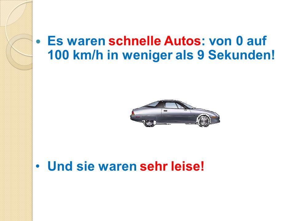 Es waren schnelle Autos: von 0 auf 100 km/h in weniger als 9 Sekunden! Und sie waren sehr leise!
