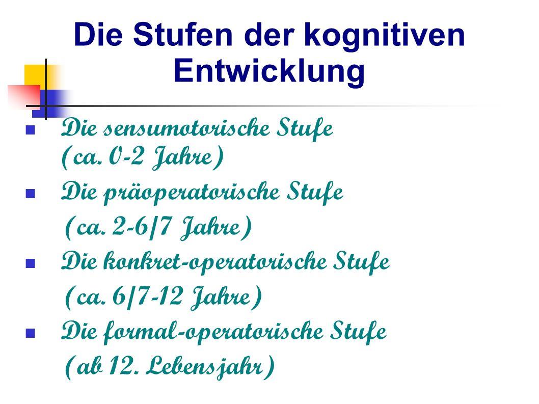 Die Stufen der kognitiven Entwicklung Die sensumotorische Stufe (ca. 0-2 Jahre) Die präoperatorische Stufe (ca. 2-6/7 Jahre) Die konkret-operatorische