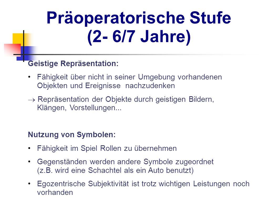 Präoperatorische Stufe (2- 6/7 Jahre) Geistige Repräsentation: Fähigkeit über nicht in seiner Umgebung vorhandenen Objekten und Ereignisse nachzudenke
