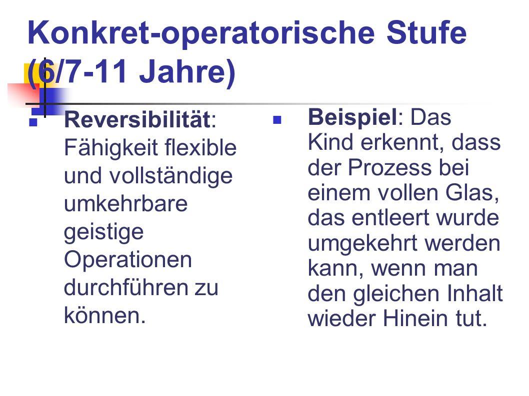 Konkret-operatorische Stufe (6/7-11 Jahre) Reversibilität: Fähigkeit flexible und vollständige umkehrbare geistige Operationen durchführen zu können.