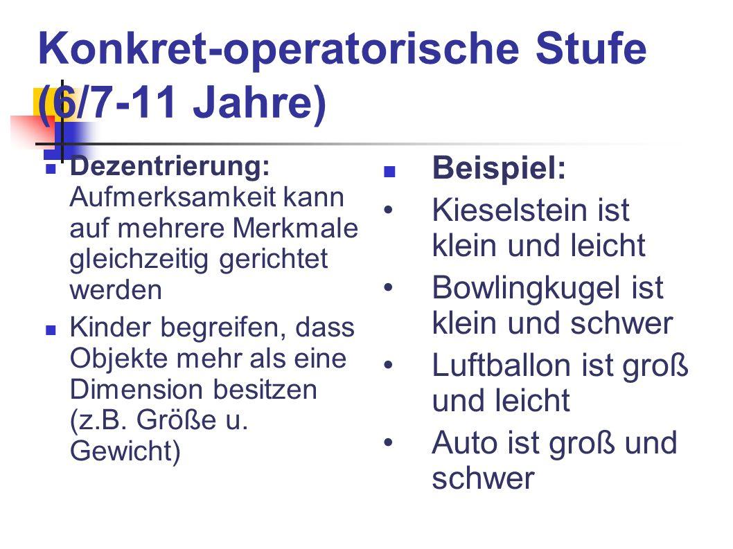 Konkret-operatorische Stufe (6/7-11 Jahre) Dezentrierung: Aufmerksamkeit kann auf mehrere Merkmale gleichzeitig gerichtet werden Kinder begreifen, das