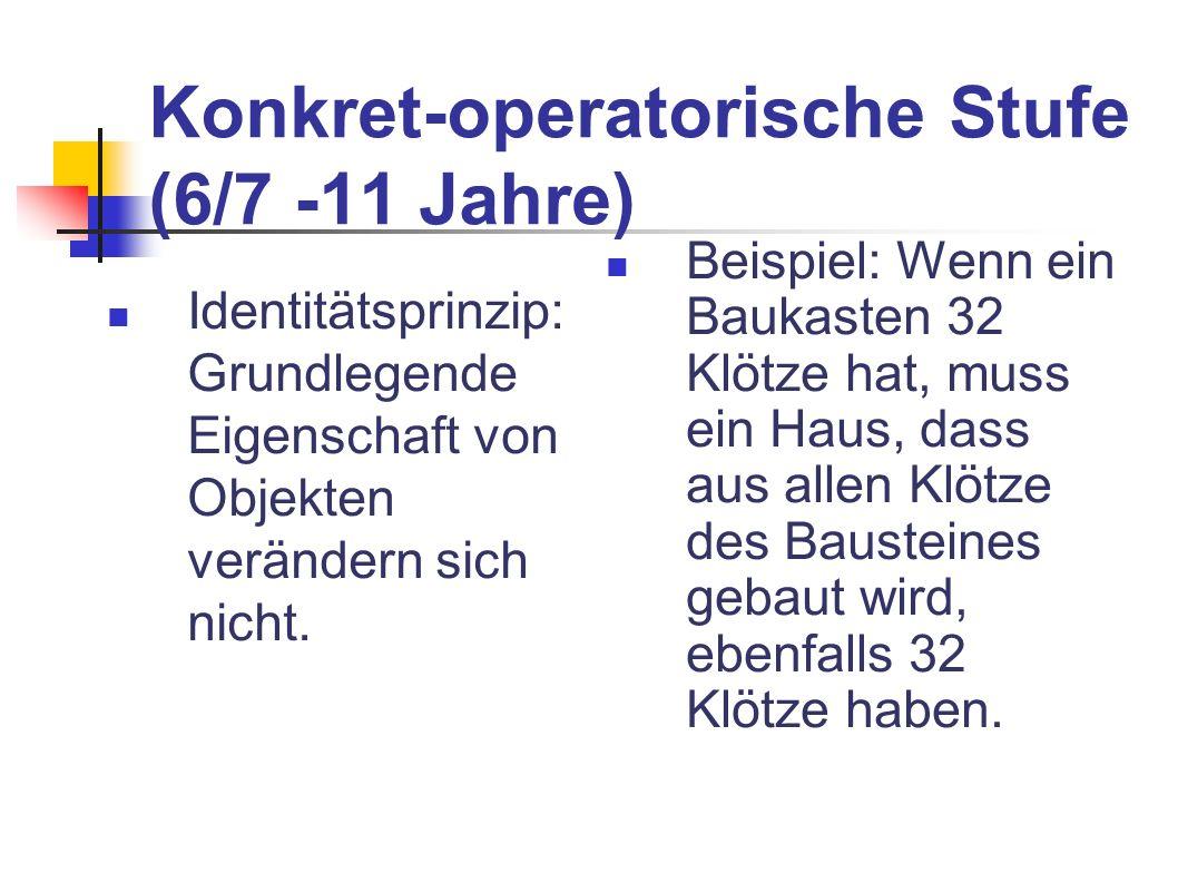 Konkret-operatorische Stufe (6/7 -11 Jahre) Identitätsprinzip: Grundlegende Eigenschaft von Objekten verändern sich nicht. Beispiel: Wenn ein Baukaste