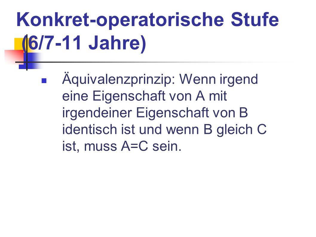 Konkret-operatorische Stufe (6/7-11 Jahre) Äquivalenzprinzip: Wenn irgend eine Eigenschaft von A mit irgendeiner Eigenschaft von B identisch ist und w