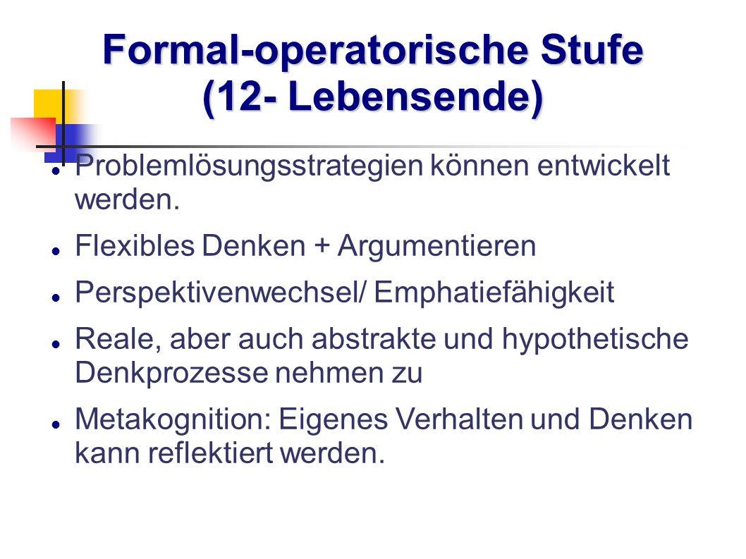 Formal-operatorische Stufe (12- Lebensende) Problemlösungsstrategien können entwickelt werden. Flexibles Denken + Argumentieren Perspektivenwechsel/ E