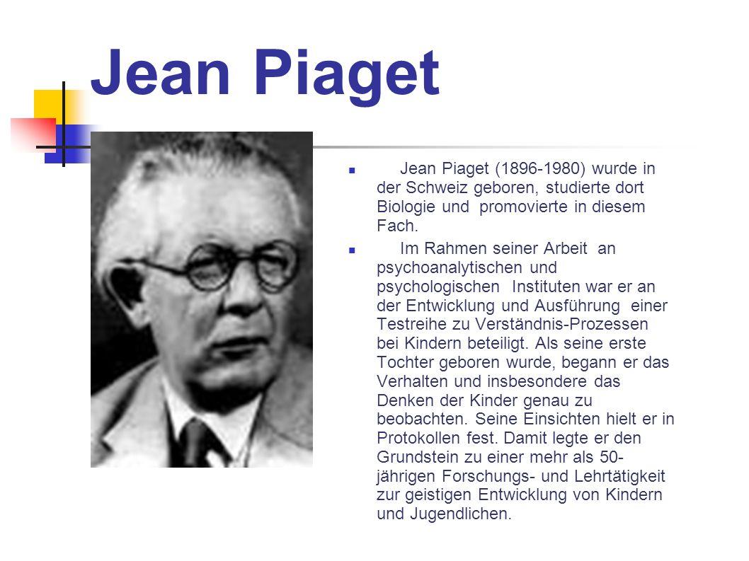 Jean Piaget Jean Piaget (1896-1980) wurde in der Schweiz geboren, studierte dort Biologie und promovierte in diesem Fach. Im Rahmen seiner Arbeit an p