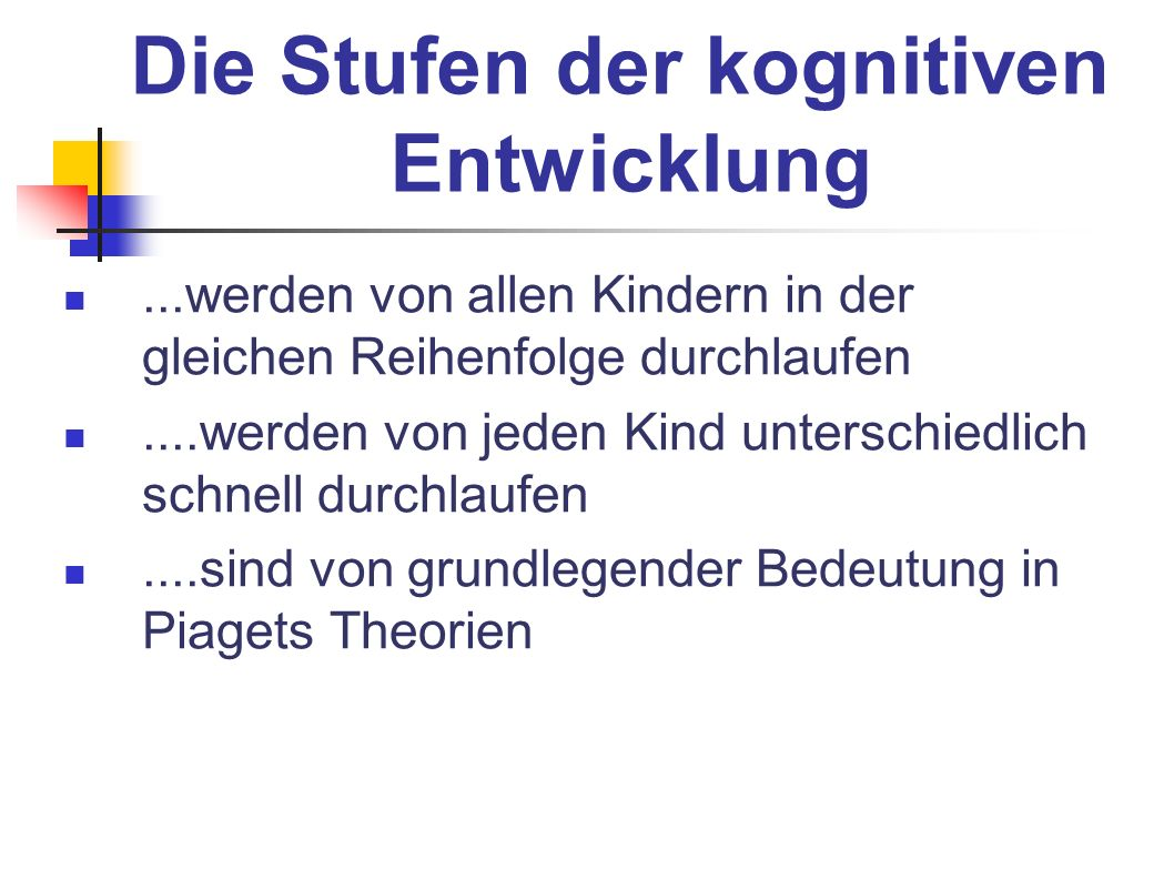 Die Stufen der kognitiven Entwicklung...werden von allen Kindern in der gleichen Reihenfolge durchlaufen....werden von jeden Kind unterschiedlich schn