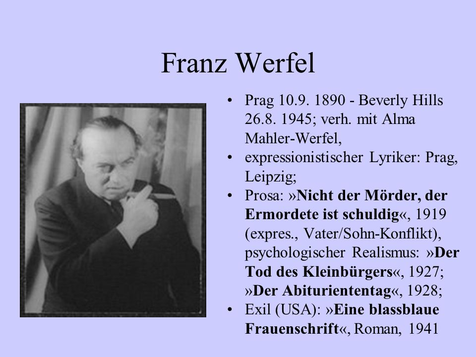 Franz Werfel Prag 10.9. 1890 - Beverly Hills 26.8. 1945; verh. mit Alma Mahler-Werfel, expressionistischer Lyriker: Prag, Leipzig; Prosa: »Nicht der M