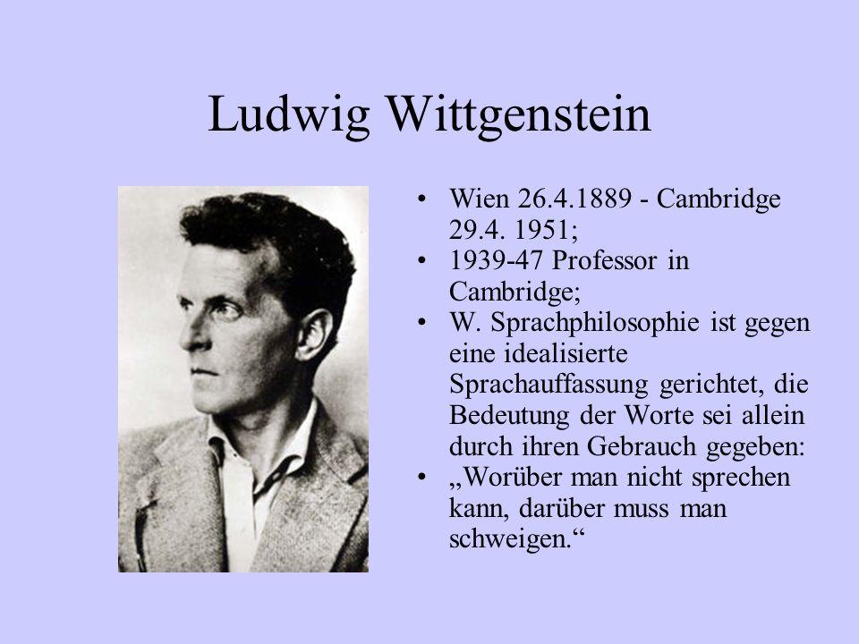 Ludwig Wittgenstein Wien 26.4.1889 - Cambridge 29.4. 1951; 1939-47 Professor in Cambridge; W. Sprachphilosophie ist gegen eine idealisierte Sprachauff