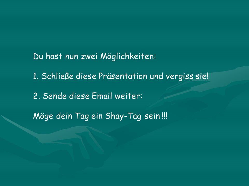 Du hast nun zwei Möglichkeiten: 1. Schließe diese Präsentation und vergiss sie! 2. Sende diese Email weiter: Möge dein Tag ein Shay-Tag sein !!!