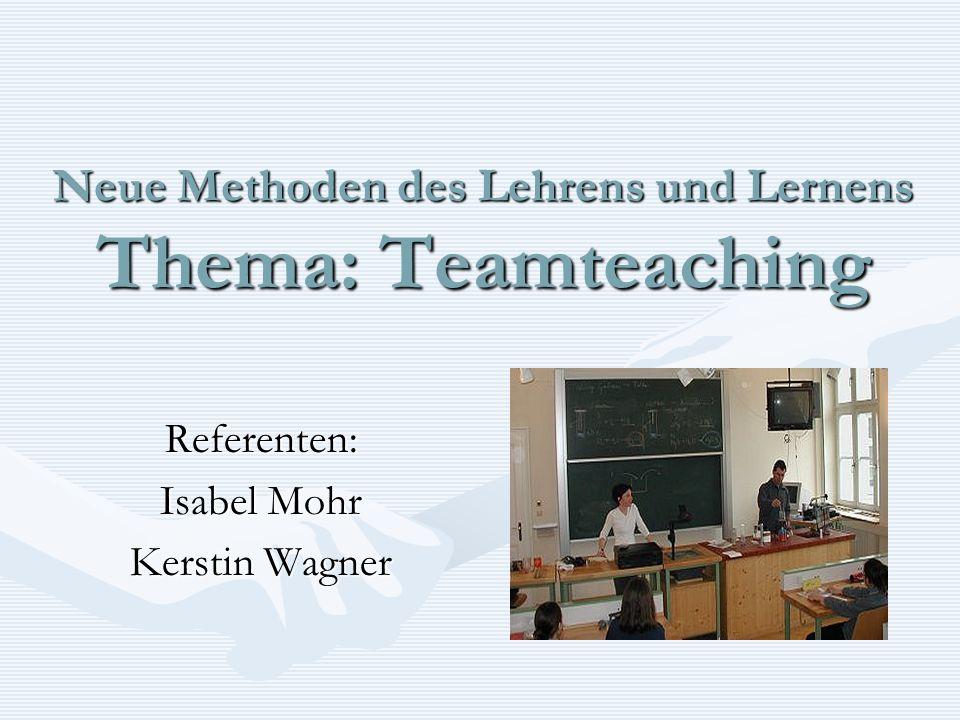Neue Methoden des Lehrens und Lernens Thema: Teamteaching Referenten: Isabel Mohr Kerstin Wagner