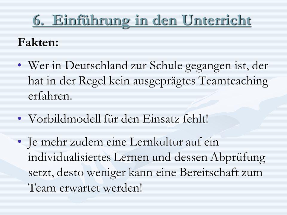 6. Einführung in den Unterricht Fakten: Wer in Deutschland zur Schule gegangen ist, der hat in der Regel kein ausgeprägtes Teamteaching erfahren.Wer i