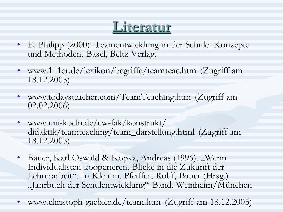 Literatur E. Philipp (2000): Teamentwicklung in der Schule. Konzepte und Methoden. Basel, Beltz Verlag.E. Philipp (2000): Teamentwicklung in der Schul