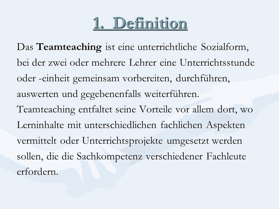1. Definition Das Teamteaching ist eine unterrichtliche Sozialform, bei der zwei oder mehrere Lehrer eine Unterrichtsstunde oder -einheit gemeinsam vo