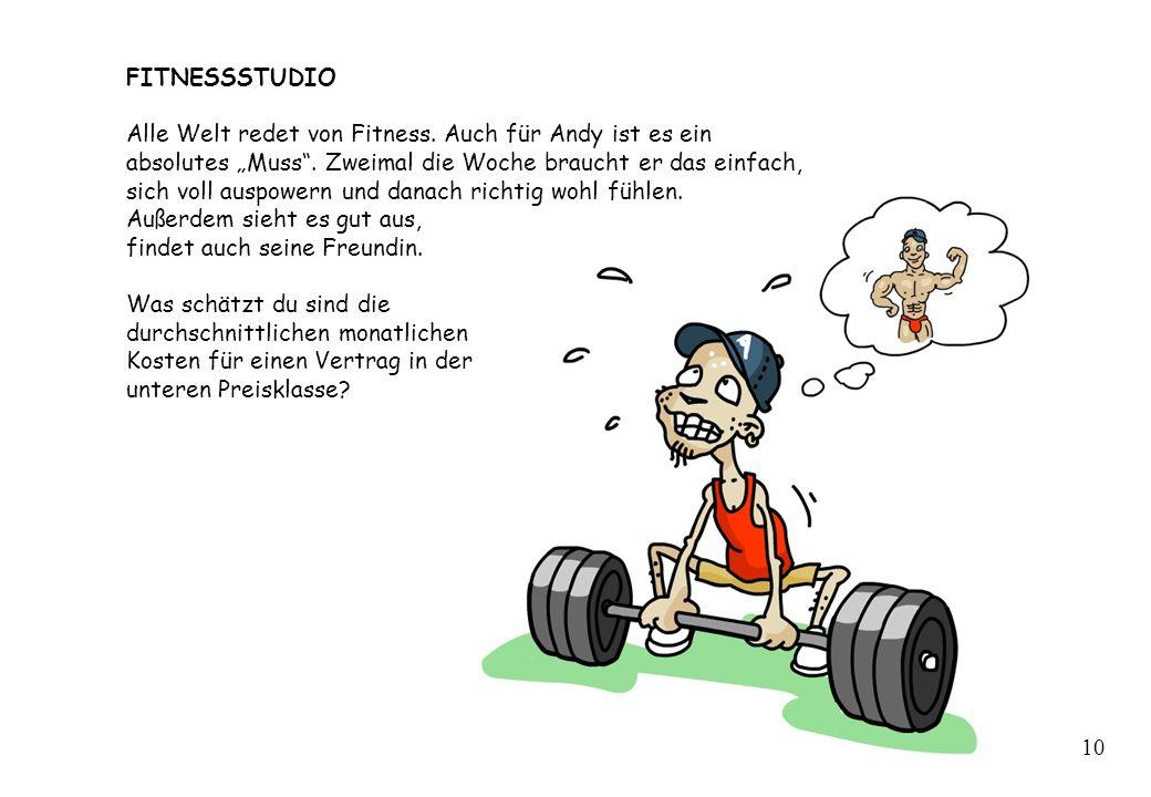 FITNESSSTUDIO Alle Welt redet von Fitness. Auch für Andy ist es ein absolutes Muss. Zweimal die Woche braucht er das einfach, sich voll auspowern und