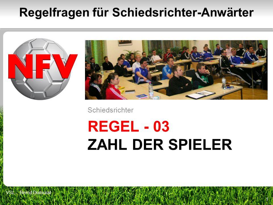 REGEL - 03 ZAHL DER SPIELER Schiedsrichter 1 Regelfragen für Schiedsrichter-Anwärter VSL - Bernd Domurat