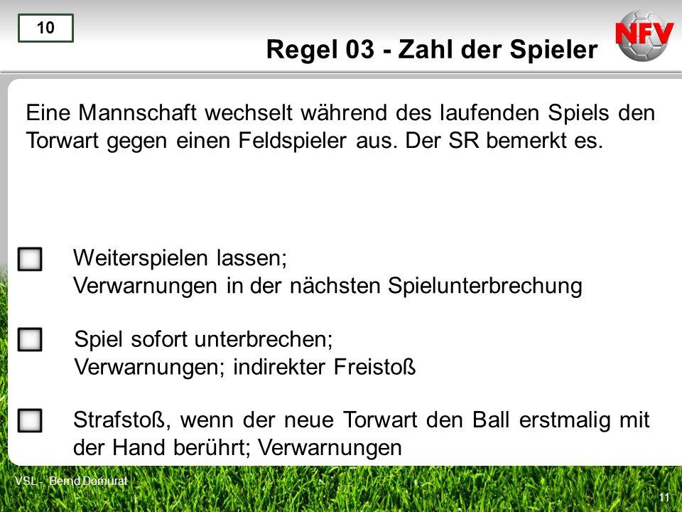 11 Regel 03 - Zahl der Spieler Eine Mannschaft wechselt während des laufenden Spiels den Torwart gegen einen Feldspieler aus. Der SR bemerkt es. 10 We