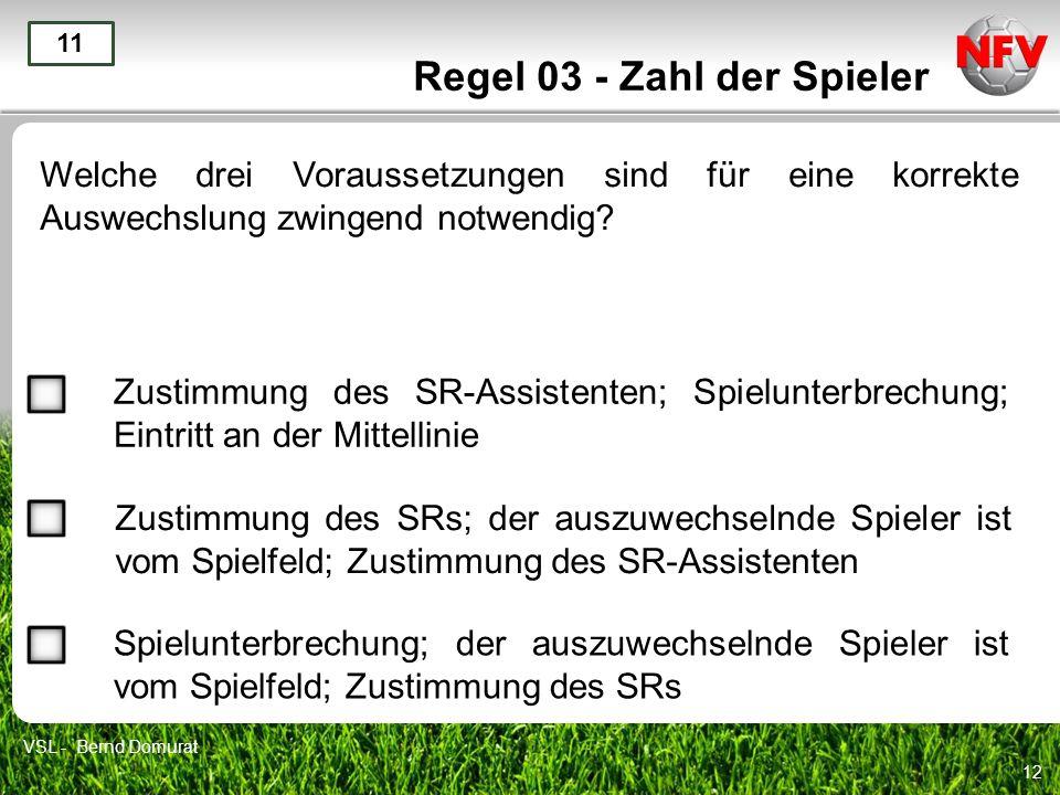 12 Regel 03 - Zahl der Spieler Welche drei Voraussetzungen sind für eine korrekte Auswechslung zwingend notwendig? 11 Zustimmung des SR-Assistenten; S