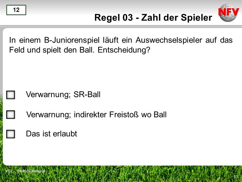 13 Regel 03 - Zahl der Spieler In einem B-Juniorenspiel läuft ein Auswechselspieler auf das Feld und spielt den Ball. Entscheidung? 12 Verwarnung; SR-