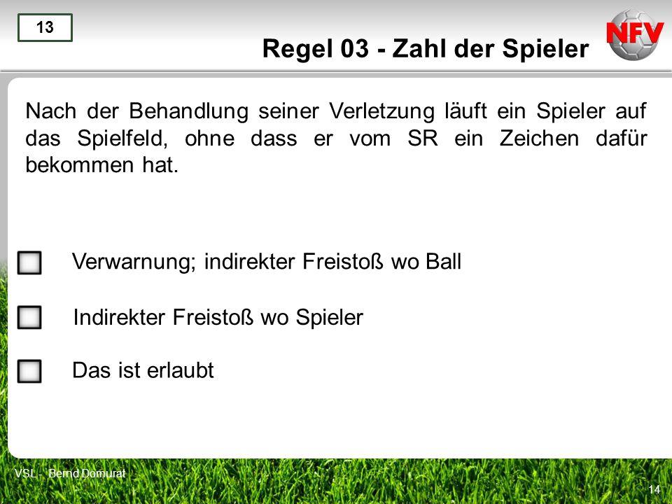 14 Regel 03 - Zahl der Spieler Nach der Behandlung seiner Verletzung läuft ein Spieler auf das Spielfeld, ohne dass er vom SR ein Zeichen dafür bekomm