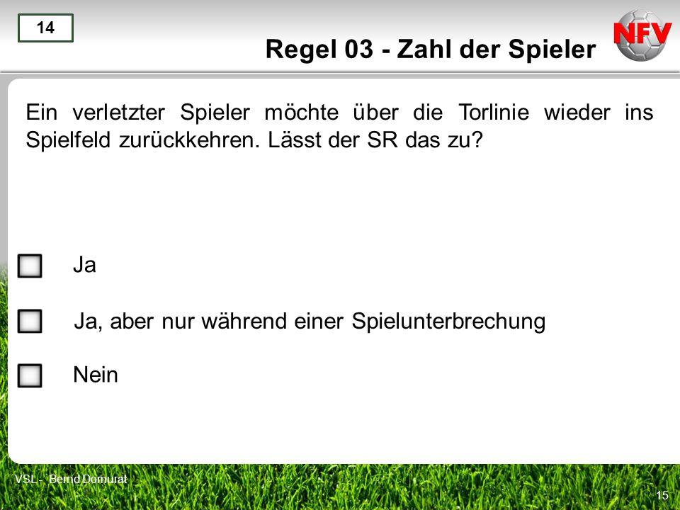15 Regel 03 - Zahl der Spieler Ein verletzter Spieler möchte über die Torlinie wieder ins Spielfeld zurückkehren. Lässt der SR das zu? 14 Ja Ja, aber