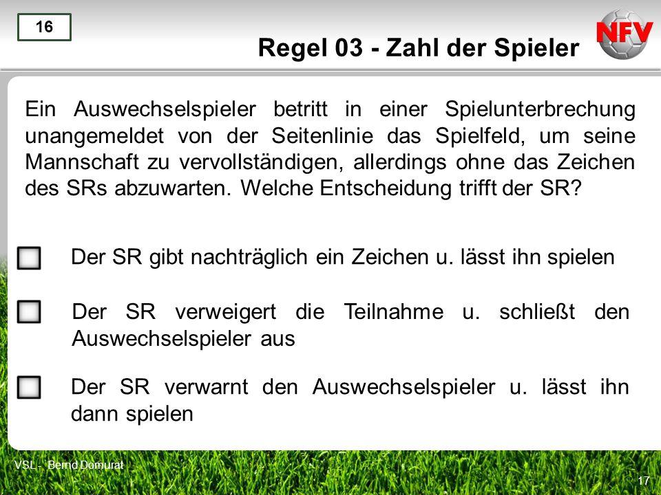 17 Regel 03 - Zahl der Spieler Ein Auswechselspieler betritt in einer Spielunterbrechung unangemeldet von der Seitenlinie das Spielfeld, um seine Mann