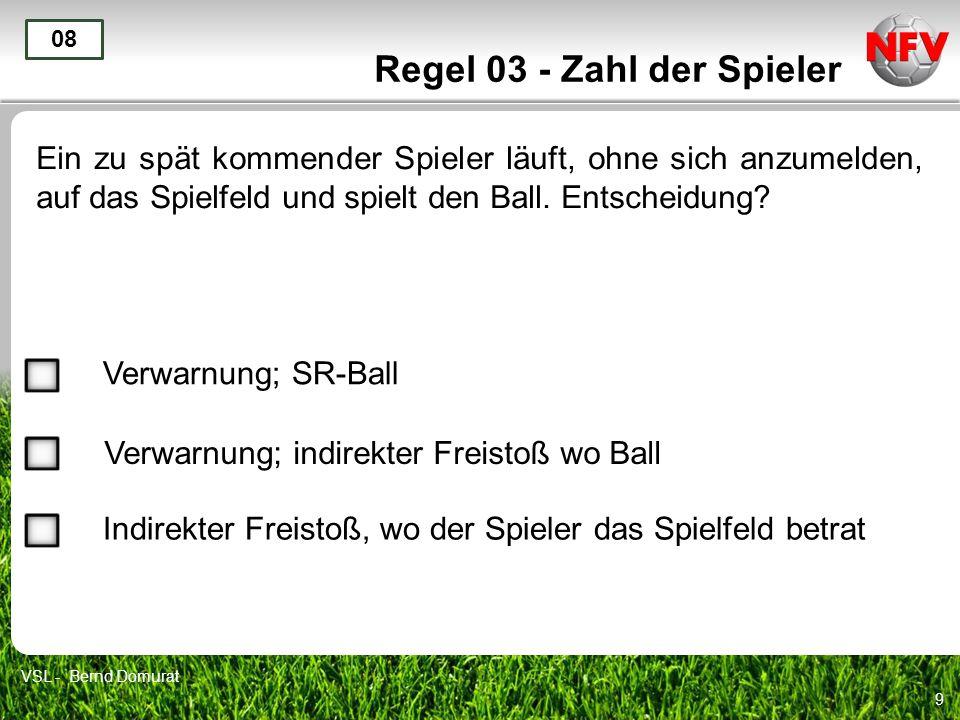 9 Regel 03 - Zahl der Spieler Ein zu spät kommender Spieler läuft, ohne sich anzumelden, auf das Spielfeld und spielt den Ball. Entscheidung? 08 Verwa