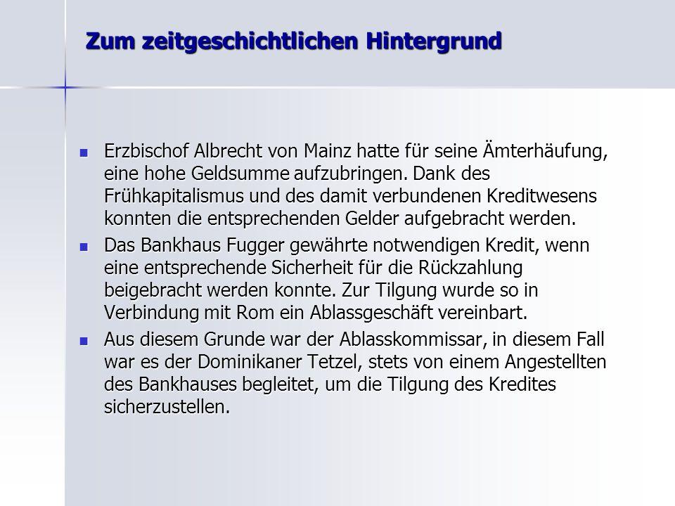 Zum zeitgeschichtlichen Hintergrund Erzbischof Albrecht von Mainz hatte für seine Ämterhäufung, eine hohe Geldsumme aufzubringen. Dank des Frühkapital