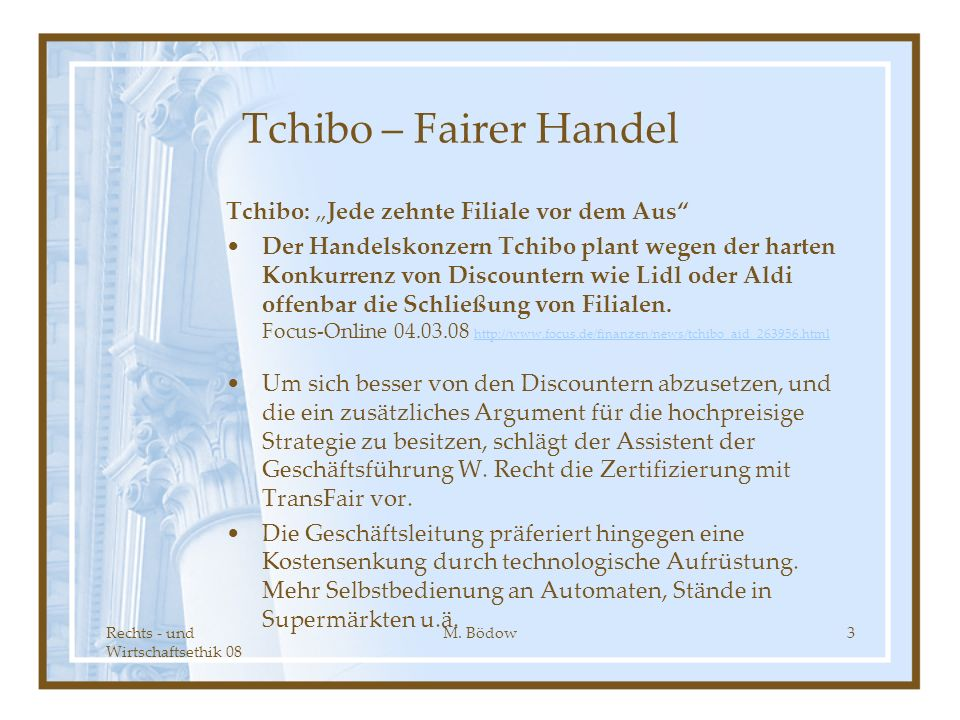 Rechts - und Wirtschaftsethik 08 M. Bödow3 Tchibo – Fairer Handel Tchibo: Jede zehnte Filiale vor dem Aus Der Handelskonzern Tchibo plant wegen der ha