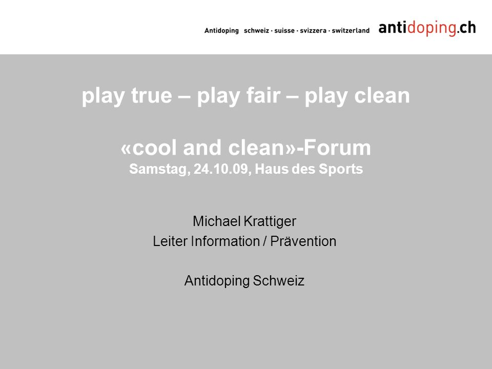 play true – play fair – play clean « cool and clean » -Forum Samstag, 24.10.09, Haus des Sports Michael Krattiger Leiter Information / Prävention Anti