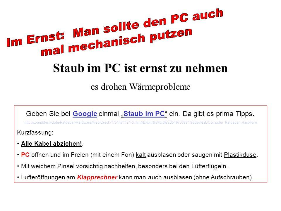 Staub im PC ist ernst zu nehmen es drohen Wärmeprobleme Geben Sie bei Google einmal Staub im PC ein. Da gibt es prima Tipps. http://computer.aol.de/Ra