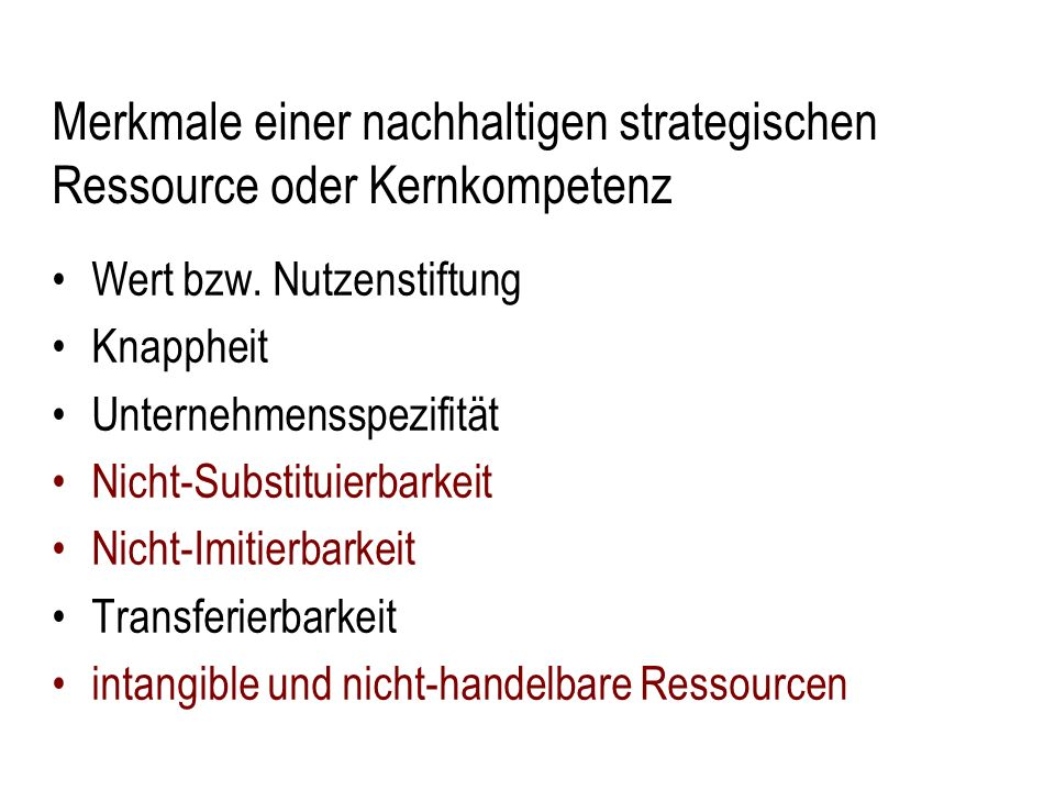 Merkmale einer nachhaltigen strategischen Ressource oder Kernkompetenz Wert bzw. Nutzenstiftung Knappheit Unternehmensspezifität Nicht-Substituierbark