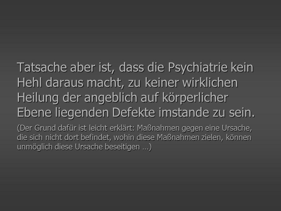 Tatsache aber ist, dass die Psychiatrie kein Hehl daraus macht, zu keiner wirklichen Heilung der angeblich auf körperlicher Ebene liegenden Defekte imstande zu sein.