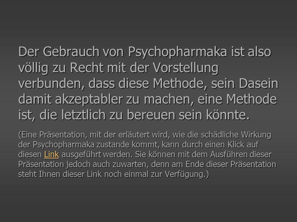 Der Gebrauch von Psychopharmaka ist also völlig zu Recht mit der Vorstellung verbunden, dass diese Methode, sein Dasein damit akzeptabler zu machen, e