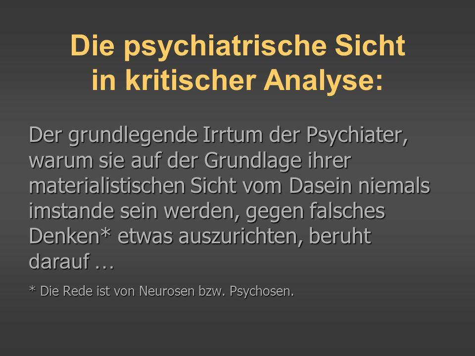 Die psychiatrische Sicht in kritischer Analyse: Der grundlegende Irrtum der Psychiater, warum sie auf der Grundlage ihrer materialistischen Sicht vom