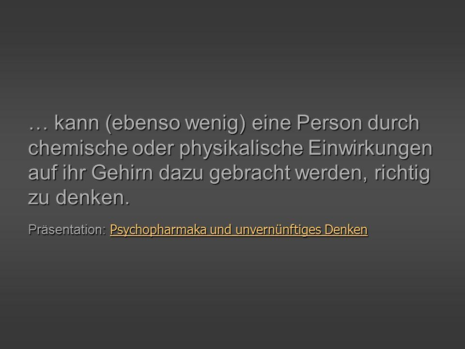 … kann (ebenso wenig) eine Person durch chemische oder physikalische Einwirkungen auf ihr Gehirn dazu gebracht werden, richtig zu denken.
