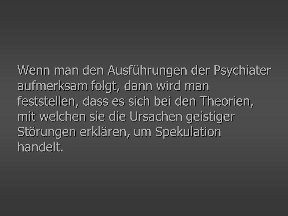 In der häufig zu hörenden psychiatrischen Aussage, wonach bei geistigen Problemen (beliebiger Art) ein » Mangel an Botenstoffen im Gehirn « zu vermuten sei, kommt das zur Geltung, nämlich dass sich die Psychiatrie nicht auf dem Boden von Gewissheit bewegt.