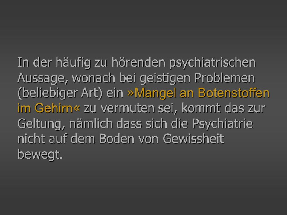 In der häufig zu hörenden psychiatrischen Aussage, wonach bei geistigen Problemen (beliebiger Art) ein » Mangel an Botenstoffen im Gehirn « zu vermute
