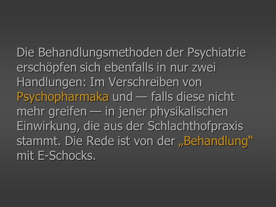 Die Behandlungsmethoden der Psychiatrie erschöpfen sich ebenfalls in nur zwei Handlungen: Im Verschreiben von Psychopharmaka und falls diese nicht mehr greifen in jener physikalischen Einwirkung, die aus der Schlachthofpraxis stammt.