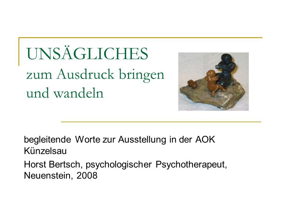 UNSÄGLICHES zum Ausdruck bringen und wandeln begleitende Worte zur Ausstellung in der AOK Künzelsau Horst Bertsch, psychologischer Psychotherapeut, Neuenstein, 2008
