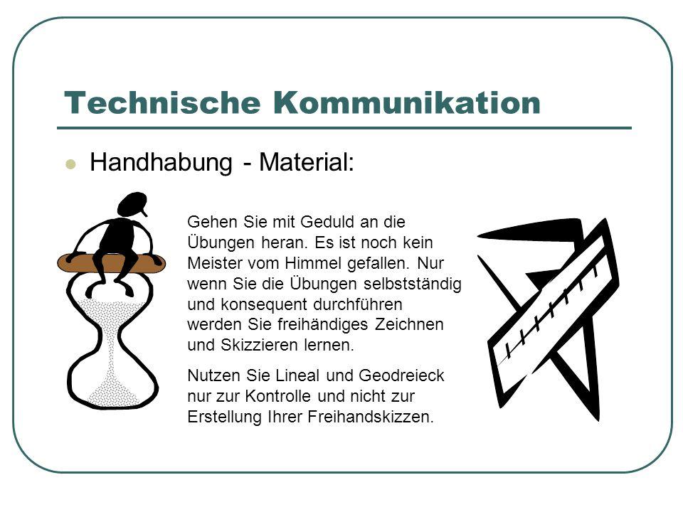 Technische Kommunikation Handhabung - Material: Gehen Sie mit Geduld an die Übungen heran. Es ist noch kein Meister vom Himmel gefallen. Nur wenn Sie