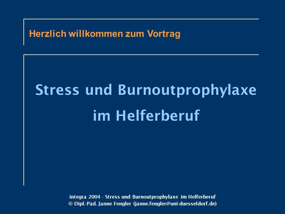 integra 2004 - Stress und Burnoutprophylaxe im Helferberuf © Dipl.-Päd. Janne Fengler (janne.fengler@uni-duesseldorf.de) Herzlich willkommen zum Vortr
