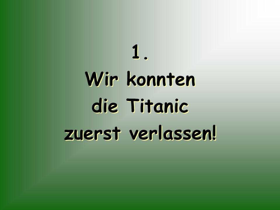 1. Wir konnten die Titanic zuerst verlassen!