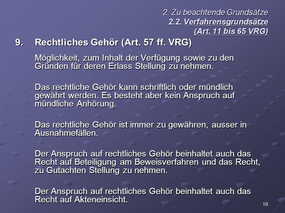 10 2. Zu beachtende Grundsätze 2.2. Verfahrensgrundsätze (Art. 11 bis 65 VRG) 9.Rechtliches Gehör (Art. 57 ff. VRG) Möglichkeit, zum Inhalt der Verfüg