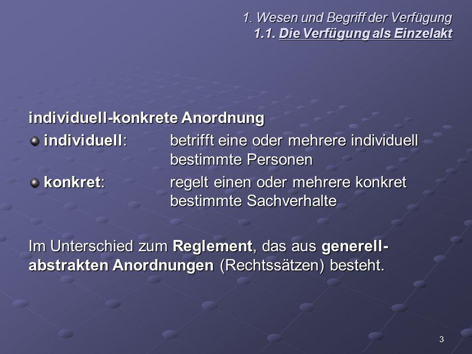 3 1. Wesen und Begriff der Verfügung 1.1. Die Verfügung als Einzelakt individuell-konkrete Anordnung individuell:betrifft eine oder mehrere individuel