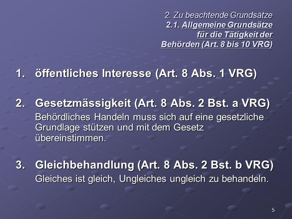 5 2. Zu beachtende Grundsätze 2.1. Allgemeine Grundsätze für die Tätigkeit der Behörden (Art. 8 bis 10 VRG) 1.öffentliches Interesse (Art. 8 Abs. 1 VR