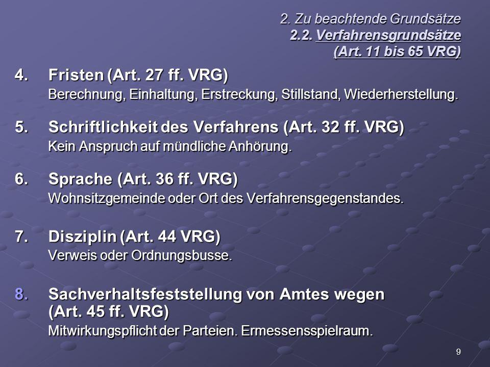 9 2. Zu beachtende Grundsätze 2.2. Verfahrensgrundsätze (Art. 11 bis 65 VRG) 4.Fristen (Art. 27 ff. VRG) Berechnung, Einhaltung, Erstreckung, Stillsta