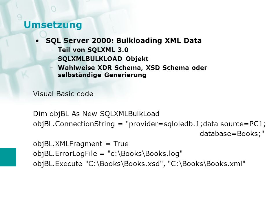 Umsetzung SQL Server 2000: Bulkloading XML Data –Teil von SQLXML 3.0 –SQLXMLBULKLOAD Objekt –Wahlweise XDR Schema, XSD Schema oder selbständige Generierung Visual Basic code Dim objBL As New SQLXMLBulkLoad objBL.ConnectionString = provider=sqloledb.1;data source=PC1; database=Books; objBL.XMLFragment = True objBL.ErrorLogFile = c:\Books\Books.log objBL.Execute C:\Books\Books.xsd , C:\Books\Books.xml